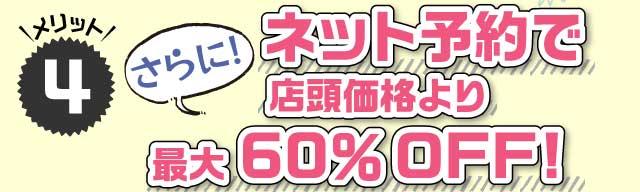 メリット4:ネット予約で店頭価格よりさらに!最大60%OFF!